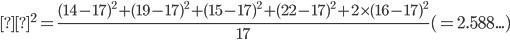 χ^2 = \frac{(14-17)^2+(19-17)^2+(15-17)^2+(22-17)^2+2\times(16-17)^2}{17} (=2.588...)