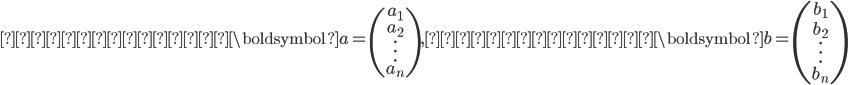 縦ベクトル\boldsymbol{a}=\begin{pmatrix}a_1 \\\\ a_2 \\\\ \vdots \\\\ a_n \end{pmatrix}, 縦ベクトル\boldsymbol{b}=\begin{pmatrix}b_1 \\\\ b_2 \\\\ \vdots \\\\ b_n \end{pmatrix}
