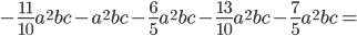<br /><br /><br /> -\frac{11}{10}a ^{2}bc -a ^{2}bc-\frac{6}{5}a ^{2}bc- \frac{13}{10}a ^{2}bc-\frac{7}{5}a ^{2}bc =