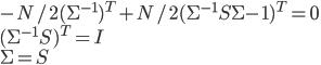 -N/2(\Sigma^{-1})^{T}+N/2(\Sigma^{-1}S\Sigma{-1})^{T}=0\\ (\Sigma^{-1}S)^{T}=I\\ \Sigma=S