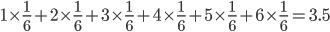 1\times \frac{1}{6} +  2\times \frac{1}{6} + 3\times \frac{1}{6} + 4\times \frac{1}{6} + 5\times \frac{1}{6} + 6\times \frac{1}{6}=3.5