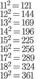 11^2 = 121\\ 12^2 = 144\\ 13^2 = 169\\ 14^2 = 196\\ 15^2 = 225\\ 16^2 = 256\\ 17^2 = 289\\ 18^2 = 324\\ 19^2 = 361