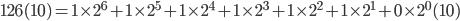 126(10) = 1\times 2^{6}+1\times 2^{5}+1\times 2^{4}+1\times 2^{3}+1\times 2^{2}+1\times 2^{1}+0 \times 2^{0} (10)
