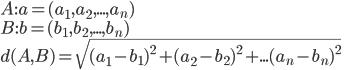A:a=(a_1, a_2, ..., a_n)\\ B:b=(b_1, b_2, ..., b_n)\\ d(A, B) = \sqrt{(a_1-b_1)^2 + (a_2-b_2)^2 + ... (a_n - b_n)^2}