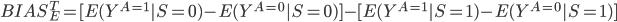 BIAS_E^T=[E(Y^{A=1}|S=0)-E(Y^{A=0}|S=0)]-[E(Y^{A=1}|S=1)-E(Y^{A=0}|S=1)]