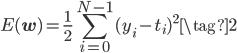 E (\mathbf{w})= \displaystyle \frac{1}{2} \sum_{i=0}^{N-1}(y_i-t_i)^2 \tag{2}
