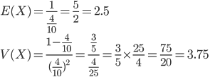 E(X) = \frac{1}{\frac{4}{10}} =\frac{5}{2} = 2.5\\ V(X) = \frac{1-\frac{4}{10}}{(\frac{4}{10})^2} = \frac{\frac{3}{5}}{\frac{4}{25}} = \frac{3}{5}\times\frac{25}{4} = \frac{75}{20} = 3.75