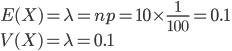 E(X) = \lambda = np = 10\times\frac{1}{100} = 0.1\\ V(X) = \lambda = 0.1