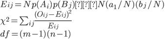 E_{ij} = N p(A_{i}) p(B_{j}) ≒ N (a_{1} / N) (b_{j} / N) \\ \chi^2 = \sum_{ij}\frac{ (O_{ij} - E_{ij})^2 }{ E_{ij} } \\ df = (m - 1) (n - 1)