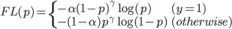 FL(p) = \begin{cases}     -\alpha(1-p)^\gamma\log(p) & (y = 1) \\     -(1-\alpha)p^\gamma\log(1-p) & (otherwise)   \end{cases}