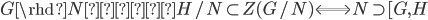 G \rhd N かつ H/N \subset Z(G/N) \Longleftrightarrow N \supset [G, H