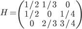 H =  \begin{pmatrix} 1/2 & 1/3 & 0 \\ 1/2 & 0 & 1/4 \\ 0 & 2/3 & 3/4  \end{pmatrix}