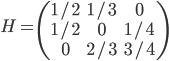 H =  \begin{pmatrix} 1/2 & 1/3 & 0 \\ 1/2 & 0 & 1/4 \\ 0 & 2/3 & 3/4  \end{pmatrix}