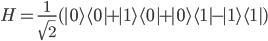 H = \frac{1}{\sqrt{2}} ( | 0 \rangle \langle 0 | + | 1 \rangle \langle 0 |  + | 0 \rangle \langle 1 |  - | 1 \rangle \langle 1 | )