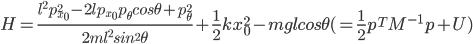 H=\frac{l^2p_{x_0}^2-2lp_{x_0}p_\theta cos\theta +p_\theta^2}{2ml^2sin^2\theta}+\frac{1}{2}kx_0^2-mglcos\theta(=\frac{1}{2}p^TM^{-1}p+U)
