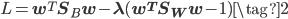 L = \mathbf{w}^T \mathbf{S}_B \mathbf w - \lambda (\mathbf{w}^T \mathbf{S}_W \mathbf w - 1) \tag{2}