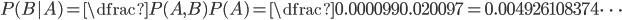 P(B|A)=\dfrac{P(A,B)}{P(A)}=\dfrac{0.000099}{0.020097}=0.004926108374\cdots