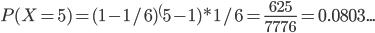 P(X=5)=(1-1/6)^(5-1) * 1/6 = \frac{625}{7776} = 0.0803...