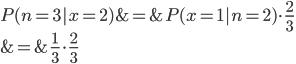 P(n=3|x=2) &=& P(x=1|n=2)  \cdot \frac{2}{3} \\ &=& \frac{1}{3} \cdot \frac{2}{3}