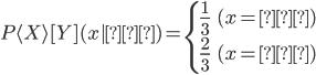 P\langle X\rangle[Y](x   \text{裏}) = \begin{cases} \frac{1}{3} & (x = \text{赤}) \\ \frac{2}{3} & (x = \text{白}) \\ \end{cases}