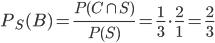 P_S(B) = \frac{ P(C \cap S) }{ P(S) } = \frac{1}{3} \cdot \frac{2}{1} = \frac{2}{3}