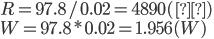 R = 97.8/0.02 = 4890 (Ω)\\ W = 97.8*0.02 = 1.956 (W)