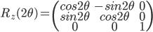 R_{z}(2\theta) = \begin{pmatrix}  cos2\theta & -sin2\theta & 0 \\  sin2\theta & cos2\theta & 0 \\  0 & 0 & 1 \end{pmatrix}