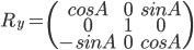 [cht] R_y=\(\matrix{cosA & 0 & sinA \cr 0 & 1 & 0 \cr -sinA & 0 & cosA}\) [/cht]