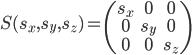 S(s_x, s_y, s_z) =  \begin{pmatrix} s_x & 0 & 0 \\ 0 & s_y & 0 \\ 0 & 0 & s_z  \end{pmatrix}