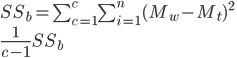 SS_b=\sum_{c=1}^{c}\sum_{i=1}^{n}(M_w-M_t)^2 \\ \frac{1}{c-1}SS_b