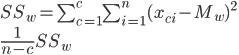 SS_w=\sum_{c=1}^{c}\sum_{i=1}^{n}(x_{ci}-M_w)^2 \\ \frac{1}{n-c}SS_w