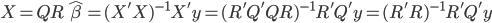 X = QR \ \hat{\beta} = (X'X)^{-1}X'y = (R'Q'QR)^{-1}R'Q'y = (R'R)^{-1}R'Q'y