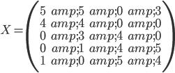 X=\left( \begin{matrix} 5 & 5 & 0 & 3 \\ 4 & 4 & 0 & 0 \\ 0 & 3 & 4 & 0 \\ 0 & 1 & 4 & 5 \\ 1 & 0 & 5 & 4 \end{matrix} \right)