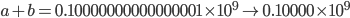 a+b =  0.10000000000000001\times 10^{9} \rightarrow 0.10000\times 10^{9}