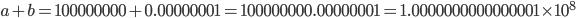 a+b = 100000000 + 0.00000001 = 100000000.00000001 = 1.0000000000000001\times 10^{8}