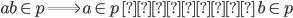 ab \in \mathfrak{p} \Longrightarrow a \in \mathfrak{p} \, または \, b \in \mathfrak{p}