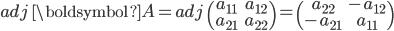 adj\;\boldsymbol{A}=adj\;\begin{pmatrix}a_{11} & a_{12} \\\\ a_{21} & a_{22}\end{pmatrix} =\begin{pmatrix}a_{22} & -a_{12}\\\\ -a_{21} & a_{11}\end{pmatrix}