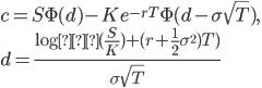 c=S\Phi (d)-Ke^{-rT}\Phi(d-\sigma \sqrt{T}),\\ \displaystyle{d=\frac{\log{(\frac{S}{K})}+(r+\frac{1}{2}\sigma^{2})T)}{\sigma\sqrt{T}}}\