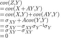 cov(Z,Y) \\ = cov(X+AY,Y) \\ = cov(X,Y) + cov(AY,Y) \\ = \sigma_{XY} + Acov(Y,Y) \\ = \sigma_{XY}  - \sigma_{XY} {\sigma_{Y}} ^{-1} \sigma_{Y} \\ = \sigma_{XY}  - \sigma_{XY} \\ = 0