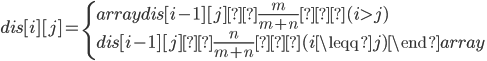 dis[i][j] = \left\{ \begin{array}{} dis[i-1][j]×\frac{m}{m+n} ( i> j)\\ dis[i-1][j]×\frac{n}{m+n} (i \leqq j) \end{array} \right.