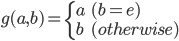 g(a,b) = \left\{\begin{array}{ll}  a & (b = e) \\ b & (otherwise)  \end{array} \right.