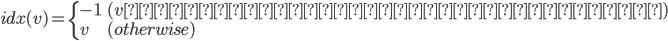 idx(v) = \left\{\begin{array}{ll}   -1 & ( vが親とつながっているとき ) \\ v & (otherwise)  \end{array} \right.