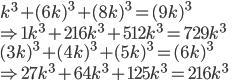 k^3 + (6k)^3 + (8k)^3 = (9k)^3\\ \Rightarrow 1k^3 + 216k^3 + 512k^3 = 729k^3 \\ (3k)^3 + (4k)^3 + (5k)^3 = (6k)^3 \\ \Rightarrow 27k^3 + 64k^3 + 125k^3 = 216k^3 \\