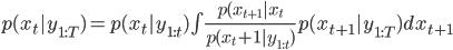 p(x_t | y_{1:T}) = p(x_t | y_{1:t}) \int\frac{p(x_{t+1} | x_t}{p(x_t+1 | y_{1:t})} p(x_{t+1} | y_{1:T})dx_{t+1}