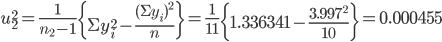 u_2^2 = \frac{1}{n_2 - 1}\left\{\Sigma y_i^2 - \frac{(\Sigma y_i)^2}{n}\right\} =  \frac{1}{11}\left\{1.336341 - \frac{3.997^2}{10}\right\} = 0.000455