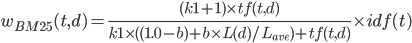 w_{BM25}(t,d) = \frac{(k1+1) \times tf(t,d)}{k1 \times ((1.0-b) + b \times L(d) / L_{ave})+tf(t,d)} \times idf(t)