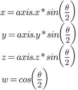 x = axis.x * sin\biggl(\frac{\theta}{2}\biggr)  \\\ y = axis.y * sin\biggl(\frac{\theta}{2}\biggr)  \\\ z = axis.z * sin\biggl(\frac{\theta}{2}\biggr)  \\\ w = cos\biggl(\frac{\theta}{2}\biggr)