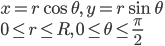 x = r\cos{\theta} , \, y = r\sin{\theta} \\ 0 \leq r \leq R ,\, 0 \leq \theta \leq \frac{\pi}{2}