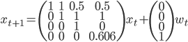 x_{t+1} = \left( \begin{array}{ccc} 1 & 1 & 0.5 & 0.5\\ 0 & 1 & 1 & 1\\ 0 & 0 & 1 & 0\\ 0 & 0 & 0 & 0.606 \end{array} \right) x_t + \left( \begin{array}{ccc} 0\\ 0\\ 0\\ 1 \end{array} \right) w_t