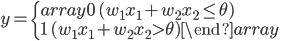 y = \left\{ \begin{array}{} 0\ ( w_1 x_1+w_2x_2 \leq \theta) \\ 1\ ( w_1 x_1+w_2x_2 > \theta) \end{array} \right.